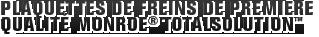 MONROE BRAKES®: PLAQUETTES DE FREINS DE PREMIÈRE QUALITÉ MONROE TOTALSOLUTION™